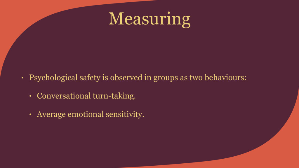 Measuring • Psychological safety is observed in...
