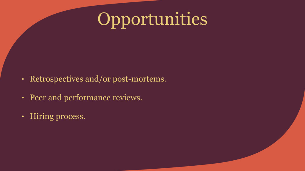 Opportunities • Retrospectives and/or post-mort...