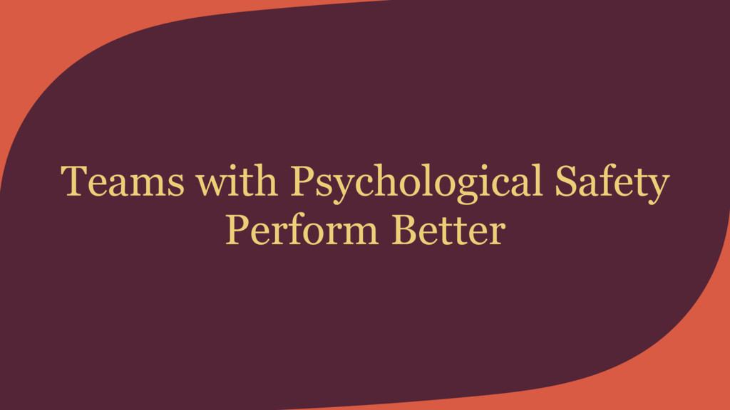 Teams with Psychological Safety Perform Better