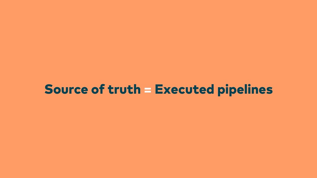 Source of truth = Executed pipelines