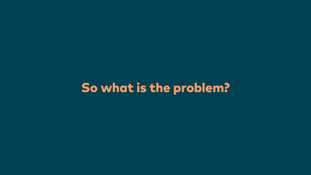 So what is the problem?