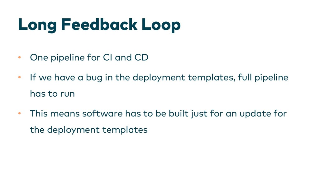 Long Feedback Loop • One pipeline for CI and CD...
