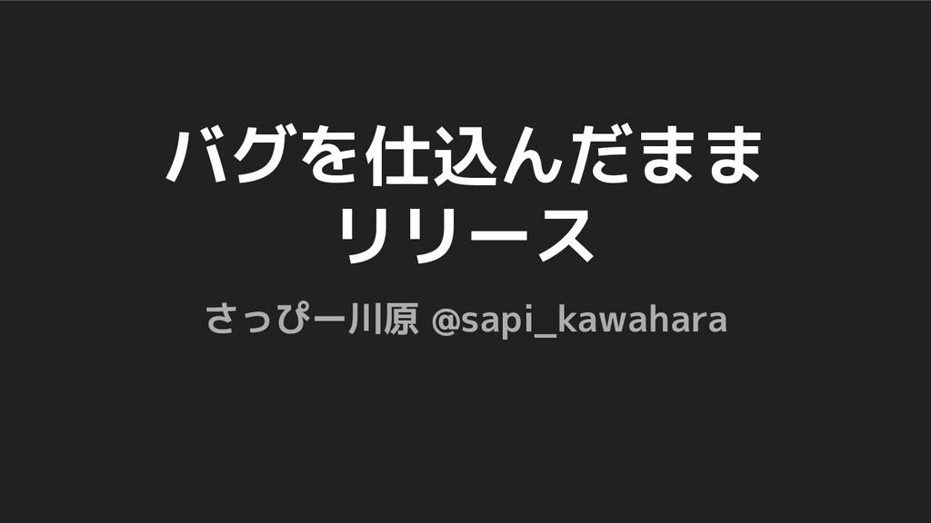 バグを仕込んだまま リリース さっぴー川原 @sapi_kawahara
