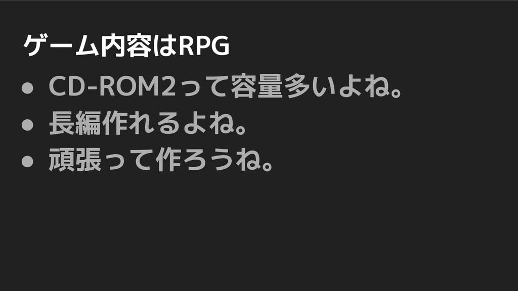 ゲーム内容はRPG ● CD-ROM2って容量多いよね。 ● 長編作れるよね。 ● 頑張って作...