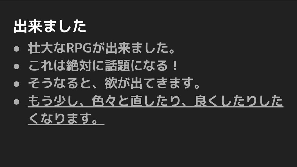 出来ました ● 壮大なRPGが出来ました。 ● これは絶対に話題になる! ● そうなると、欲が...