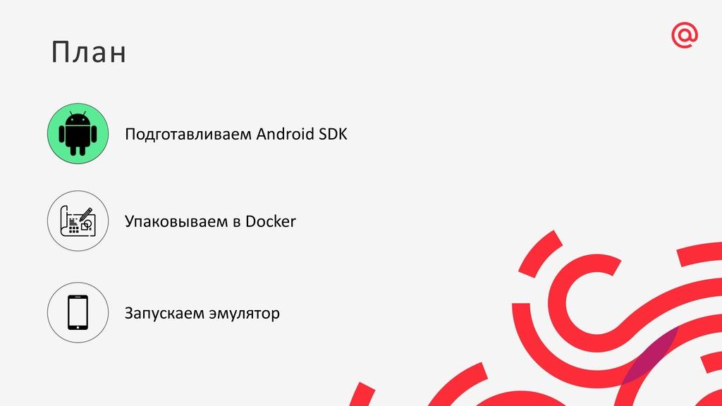 План Подготавливаем Android SDK Упаковываем в D...