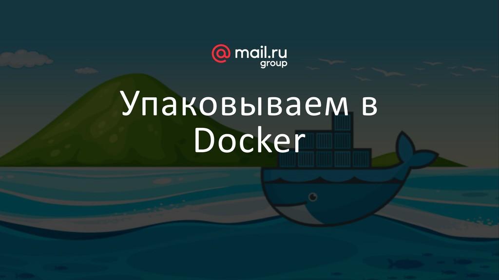 Упаковываем в Docker