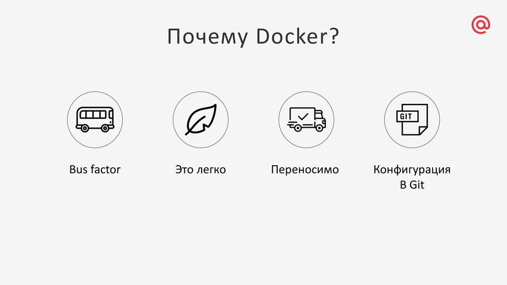 Почему Docker? Bus factor Это легко Переносимо ...