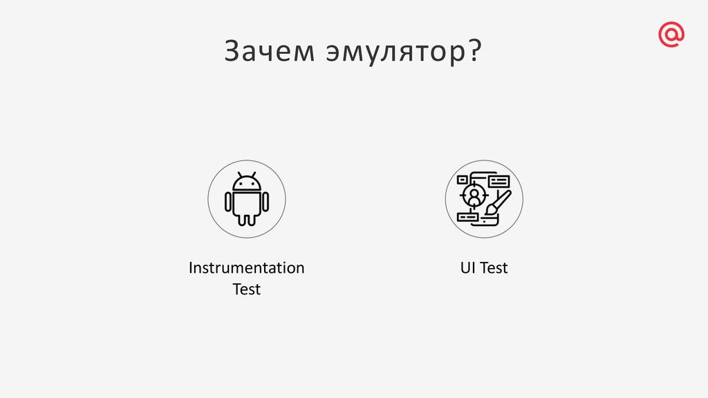 Зачем эмулятор? Instrumentation Test UI Test