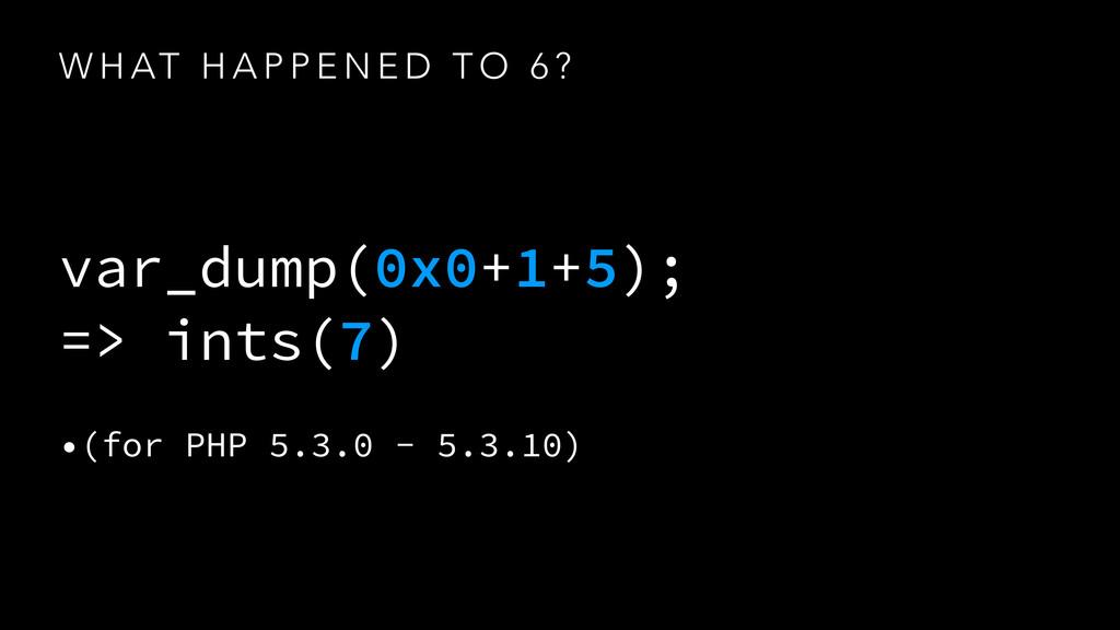 W H AT H A P P E N E D T O 6 ? var_dump(0x0+1+5...