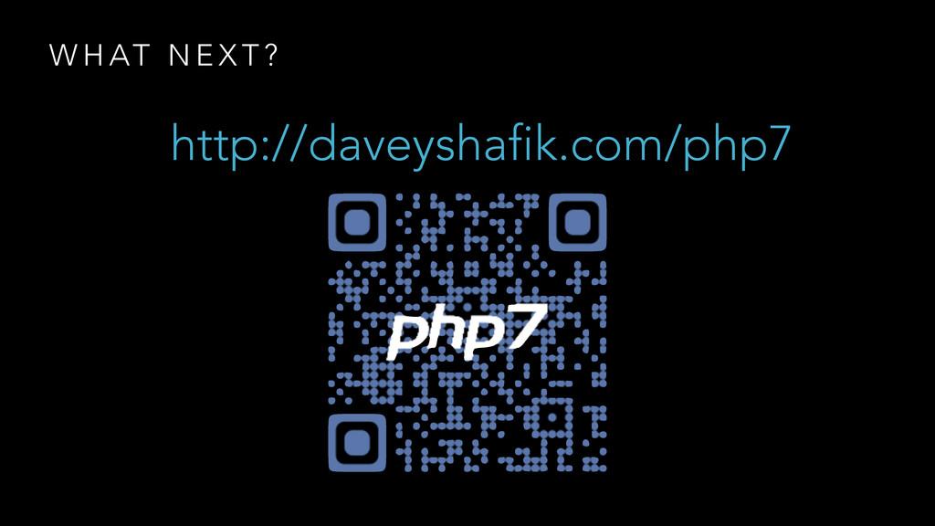 W H AT N E X T ? http://daveyshafik.com/php7