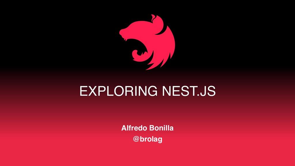 EXPLORING NEST.JS Alfredo Bonilla @brolag