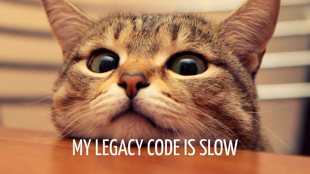 MY LEGACY CODE IS SLOW