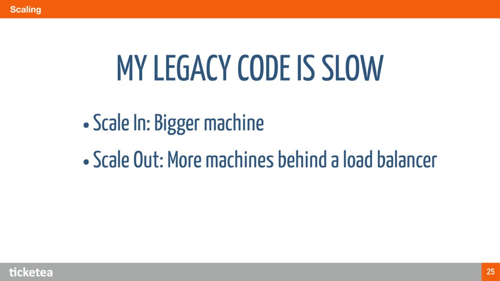 Scaling 25 MY LEGACY CODE IS SLOW •Scale In: Bi...