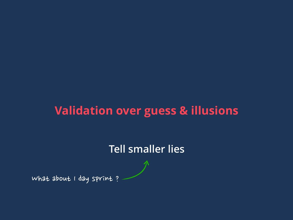 Validation over guess & illusions Tell smaller ...