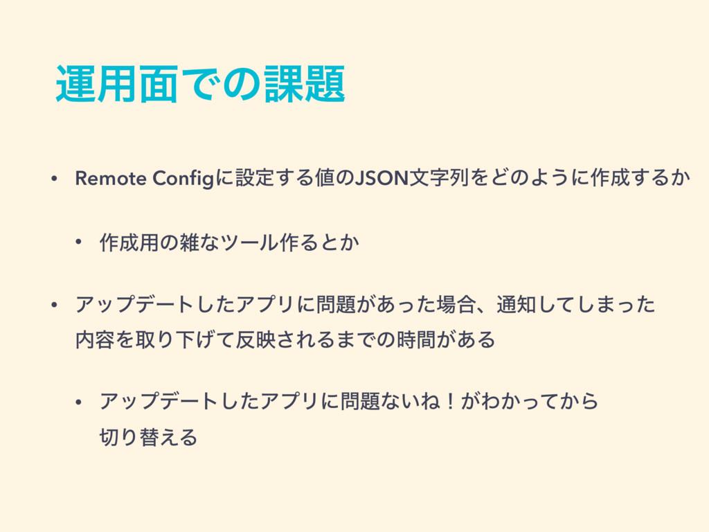 ӡ༻໘Ͱͷ՝ • Remote Configʹઃఆ͢ΔͷJSONจྻΛͲͷΑ͏ʹ࡞͢Δ͔...