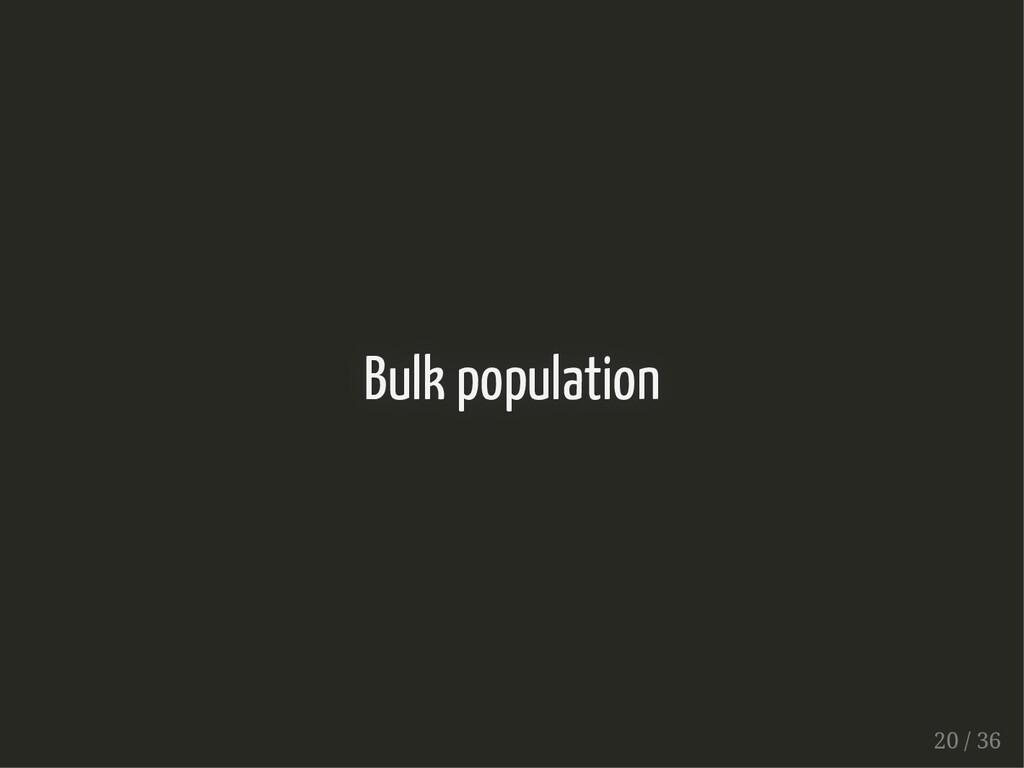 Bulk population Bulk population 20 / 36 20 / 36