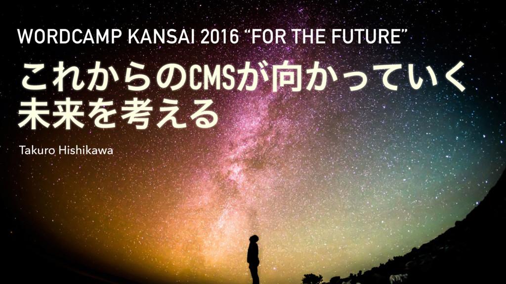 """͜Ε͔ΒͷCMS͕͔͍ͬͯ͘ ະདྷΛߟ͑Δ WORDCAMP KANSAI 2016 """"FO..."""