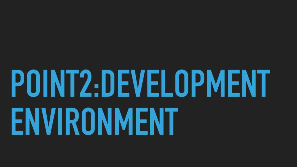 POINT2:DEVELOPMENT ENVIRONMENT