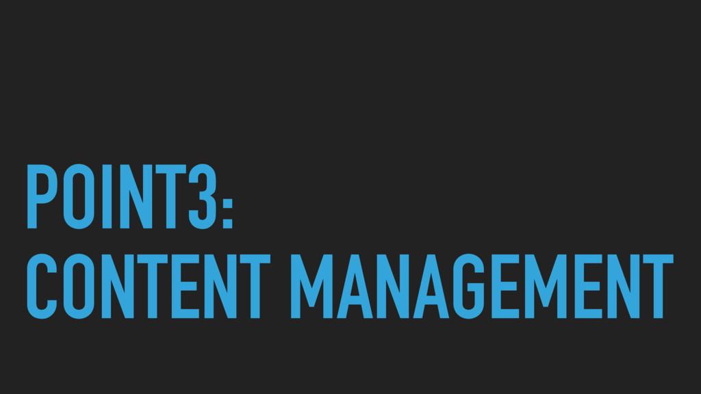 POINT3: CONTENT MANAGEMENT