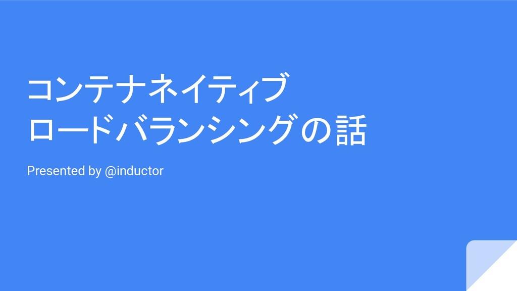 コンテナネイティブ ロードバランシングの話 Presented by @inductor