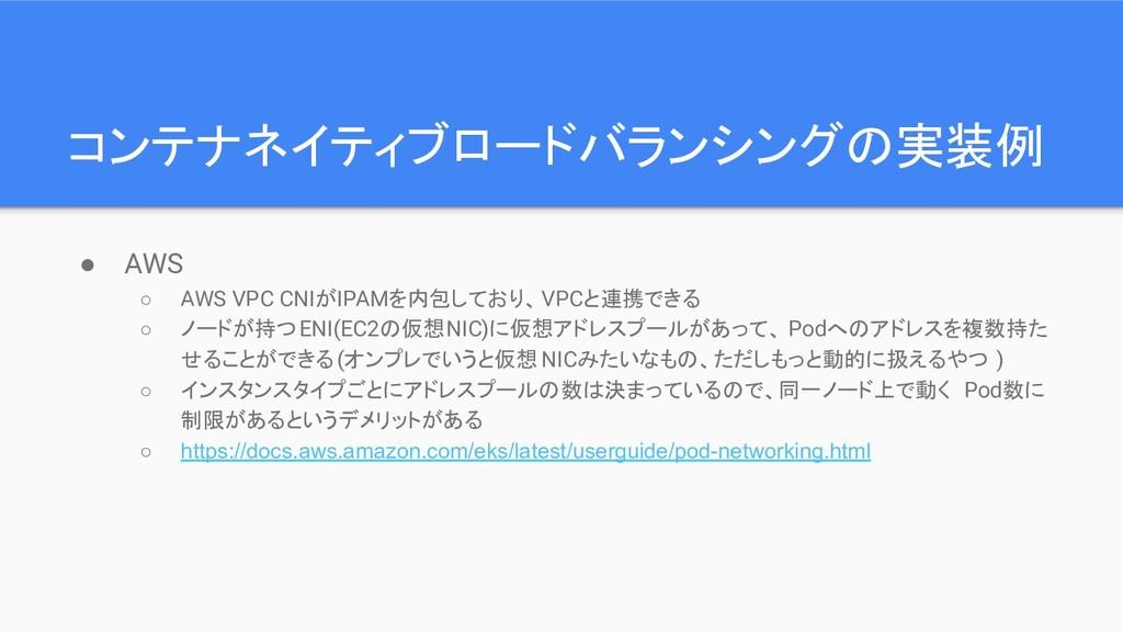 コンテナネイティブロードバランシングの実装例 ● AWS ○ AWS VPC CNIがIPAM...
