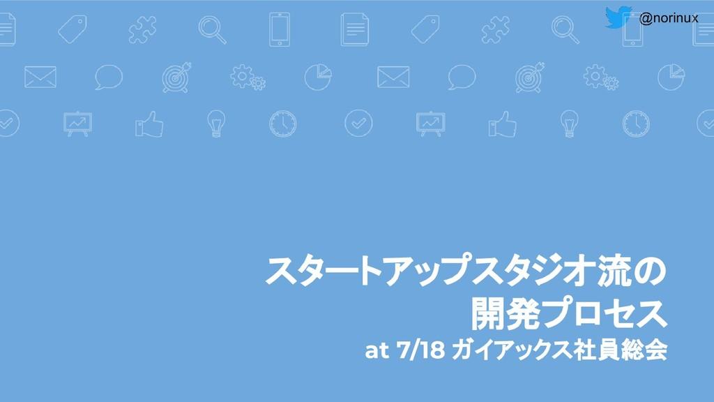 @norinux スタートアップスタジオ流の 開発プロセス at 7/18 ガイアックス社員総会