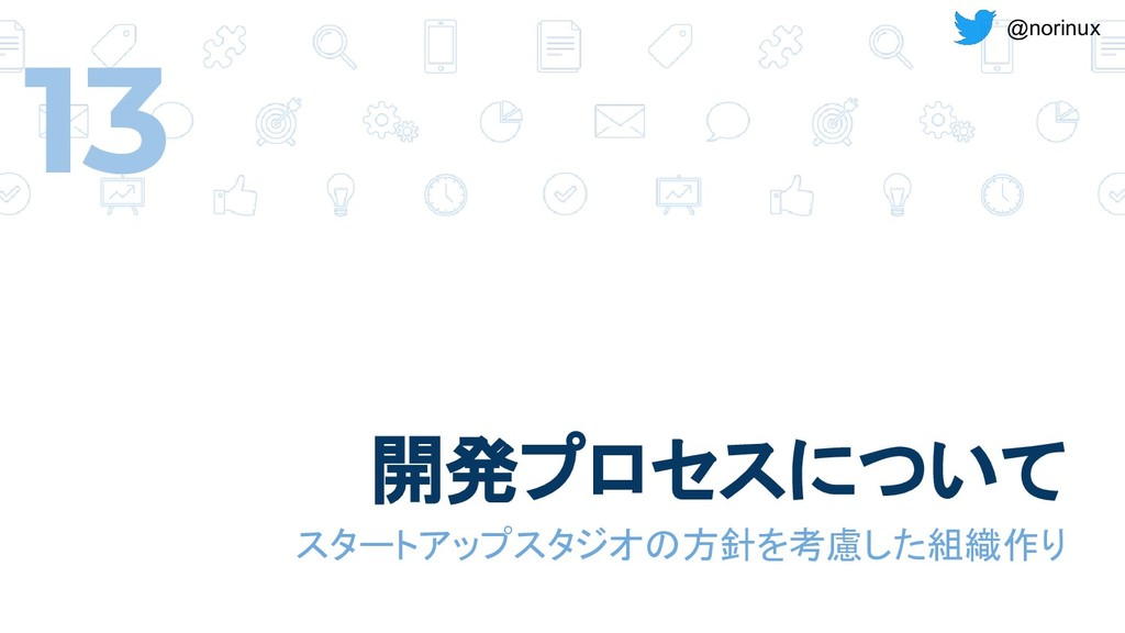 @norinux 開発プロセスについて スタートアップスタジオの方針を考慮した組織作り 13