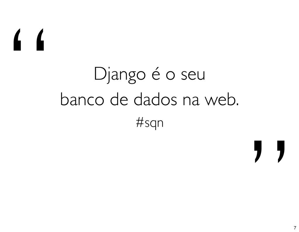 """"""" """" Django é o seu banco de dados na web. #sqn 7"""