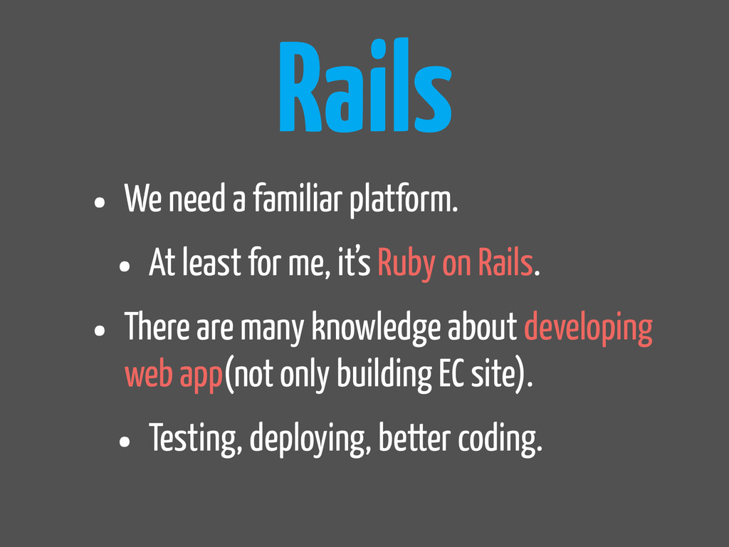 Rails • We need a familiar platform. • At least...