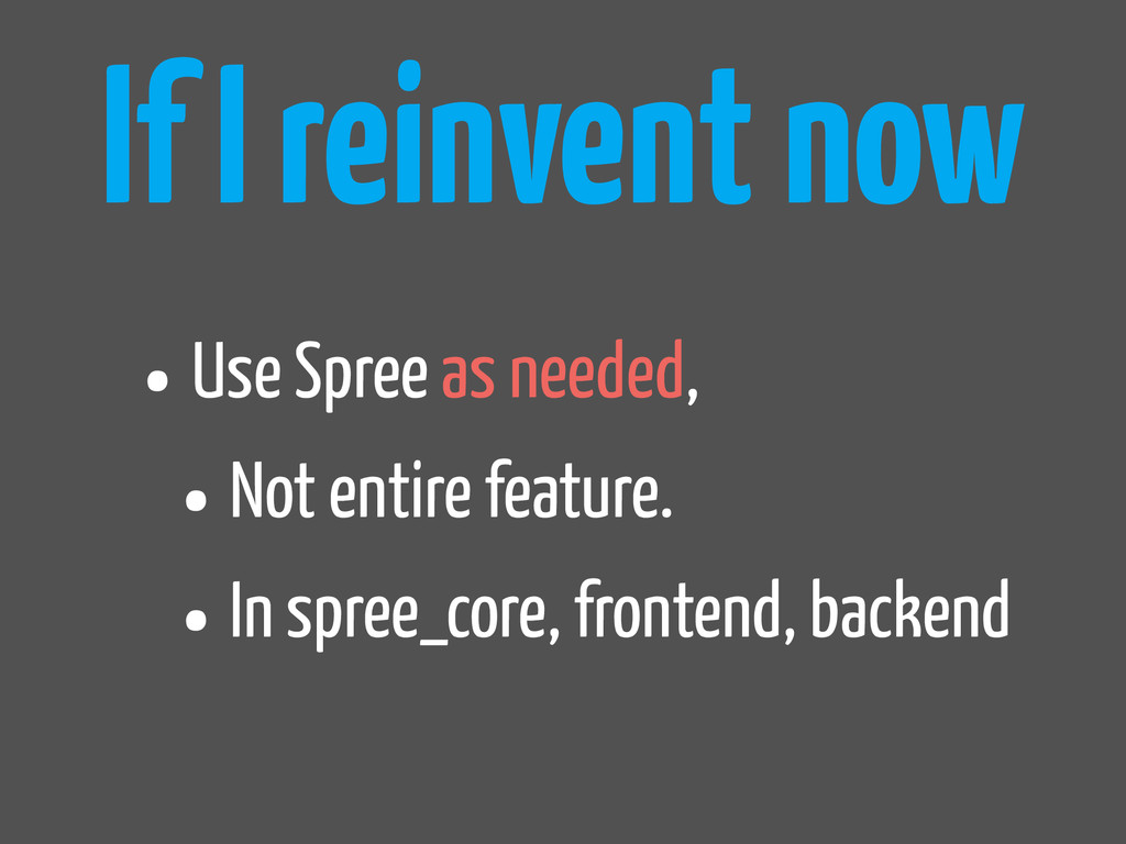 If I reinvent now •Use Spree as needed, •Not en...