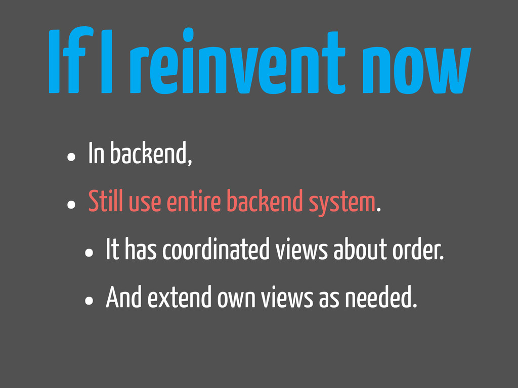 If I reinvent now • In backend, • Still use ent...