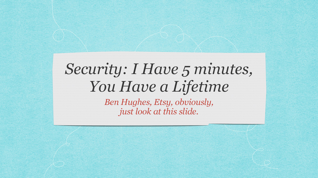 Security: I Have 5 minutes, You Have a Lifetime...