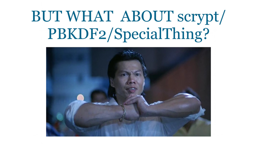 BUT WHAT ABOUT scrypt/ PBKDF2/SpecialThing?