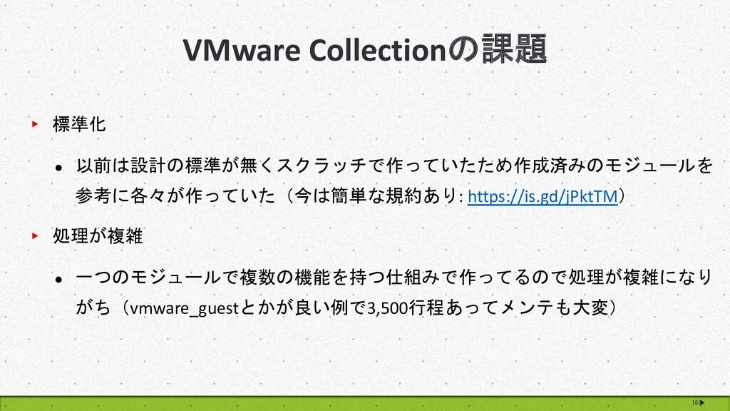 VMware Collectionの課題 16 ▸ 標準化 l 以前は設計の標準が無くスクラッ...