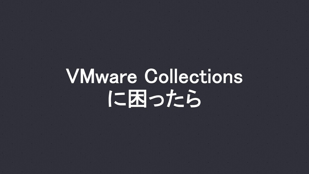 VMware Collections に困ったら