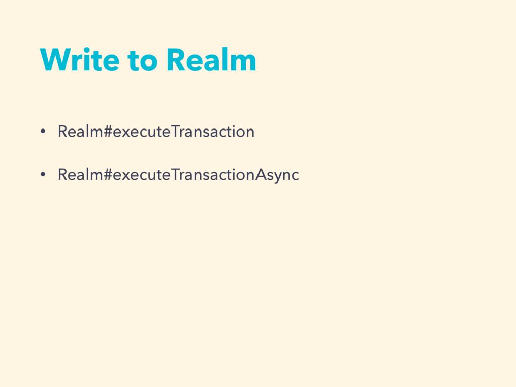 • Realm#executeTransaction • Realm#executeTrans...