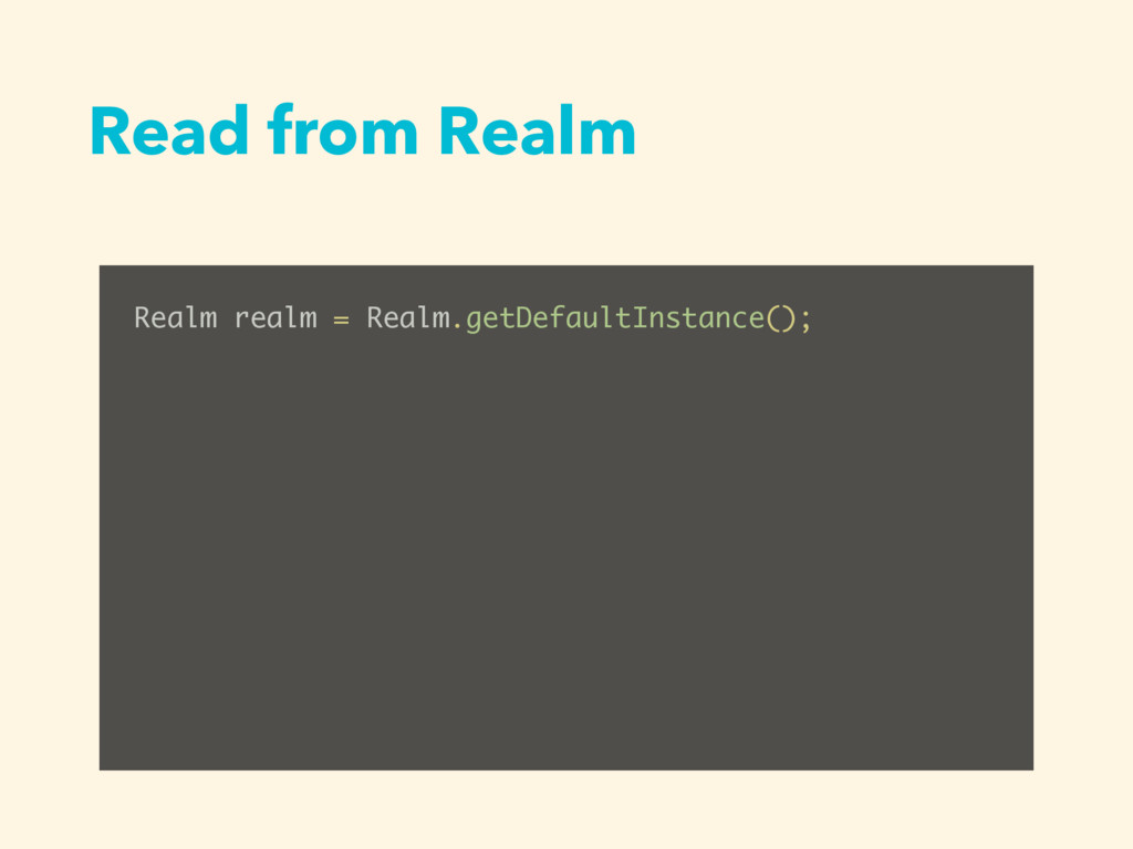 Read from Realm Realm realm = Realm.getDefaultI...