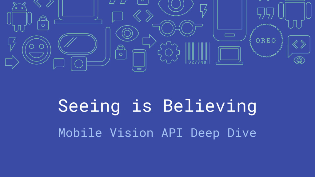 Seeing is Believing Mobile Vision API Deep Dive