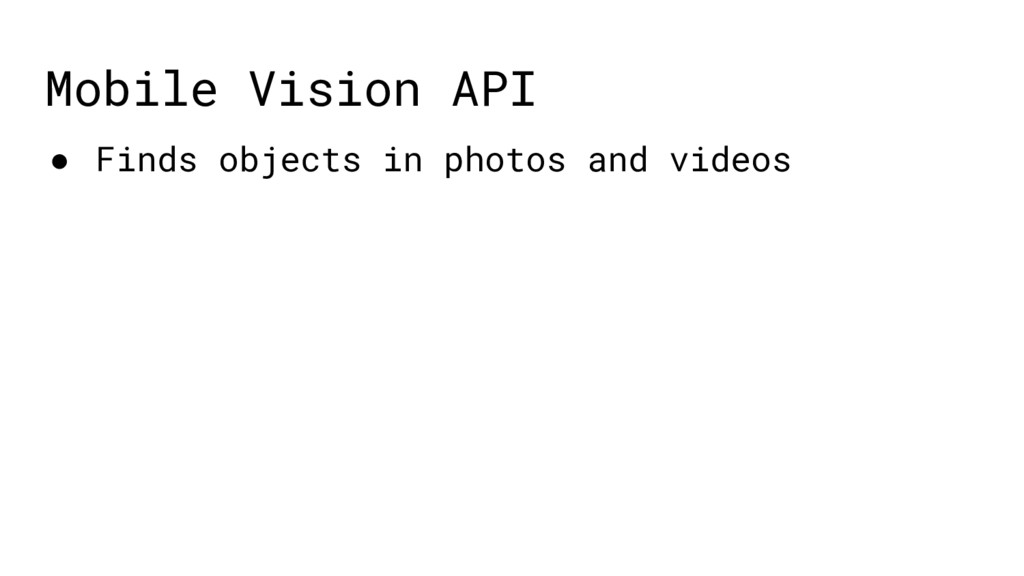 Mobile Vision API ● Finds objects in photos and...