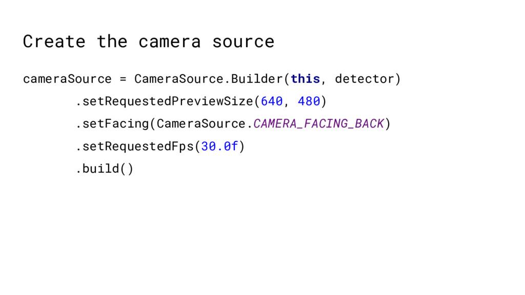 Create the camera source cameraSource = CameraS...