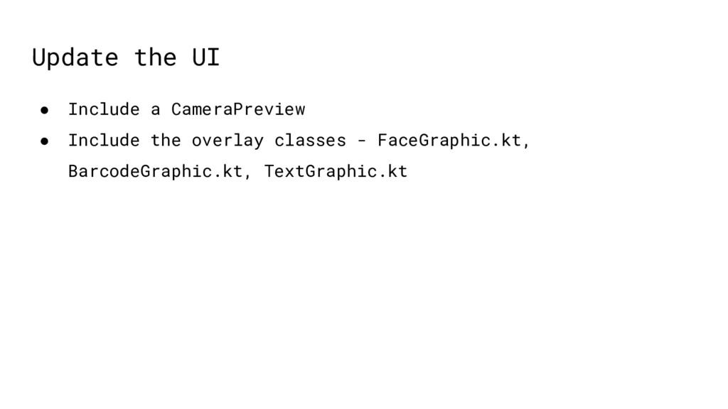 Update the UI ● Include a CameraPreview ● Inclu...