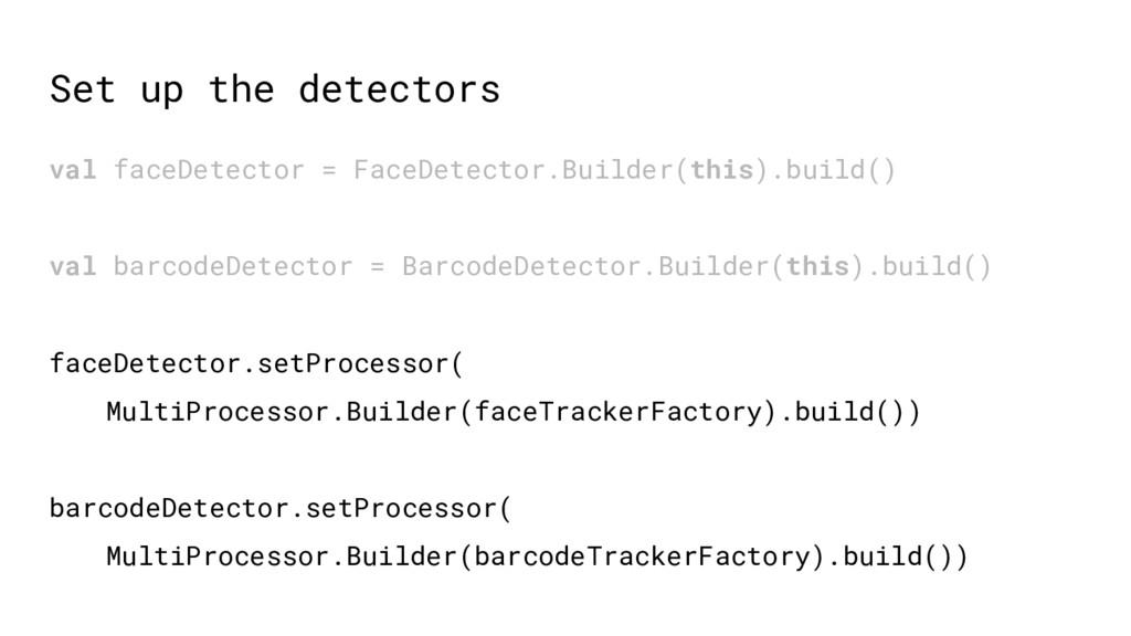 Set up the detectors val faceDetector = FaceDet...