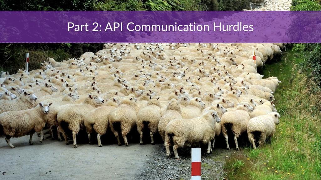 Part 2: API Communication Hurdles