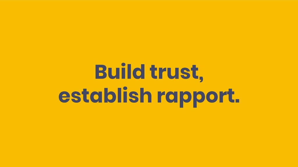Build trust, establish rapport.