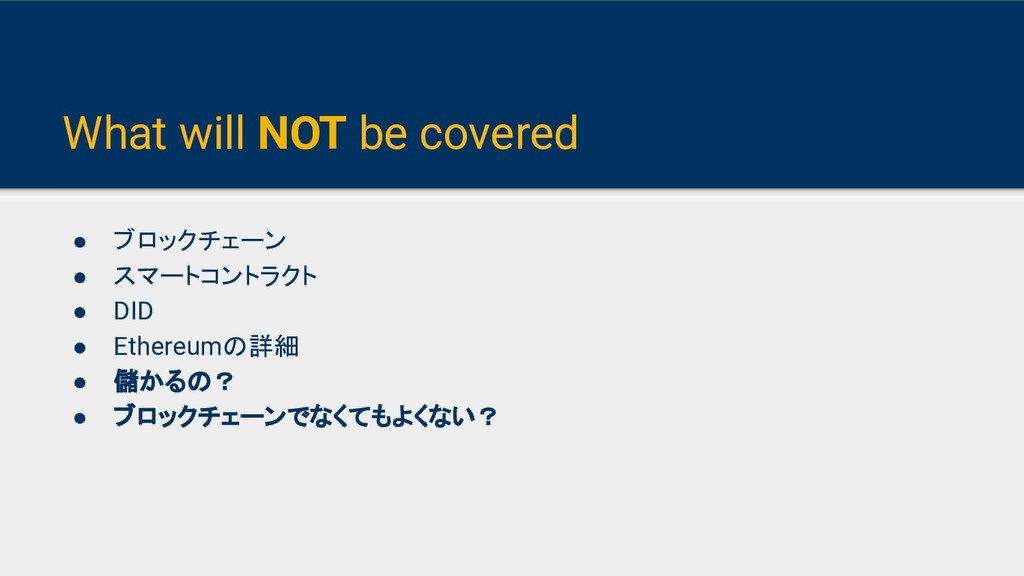 What will NOT be covered ● ブロックチェーン ● スマートコントラク...
