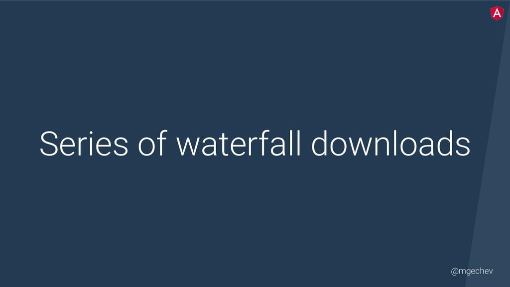 @mgechev Series of waterfall downloads