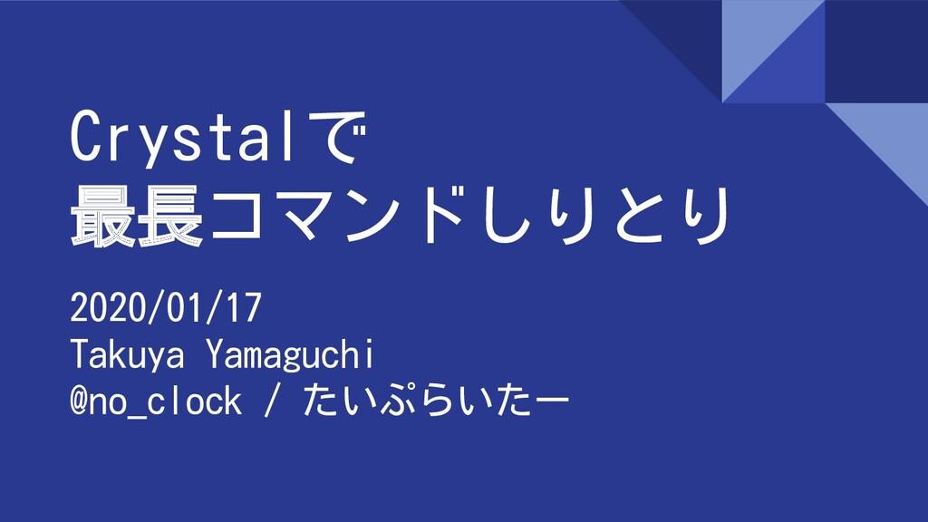 Crystalで 最長コマンドしりとり 2020/01/17 Takuya Yamaguchi...