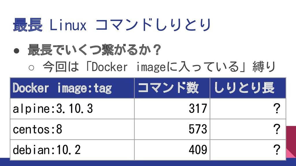 最長 Linux コマンドしりとり ● 最長でいくつ繋がるか? ○ 今回は「Docker im...
