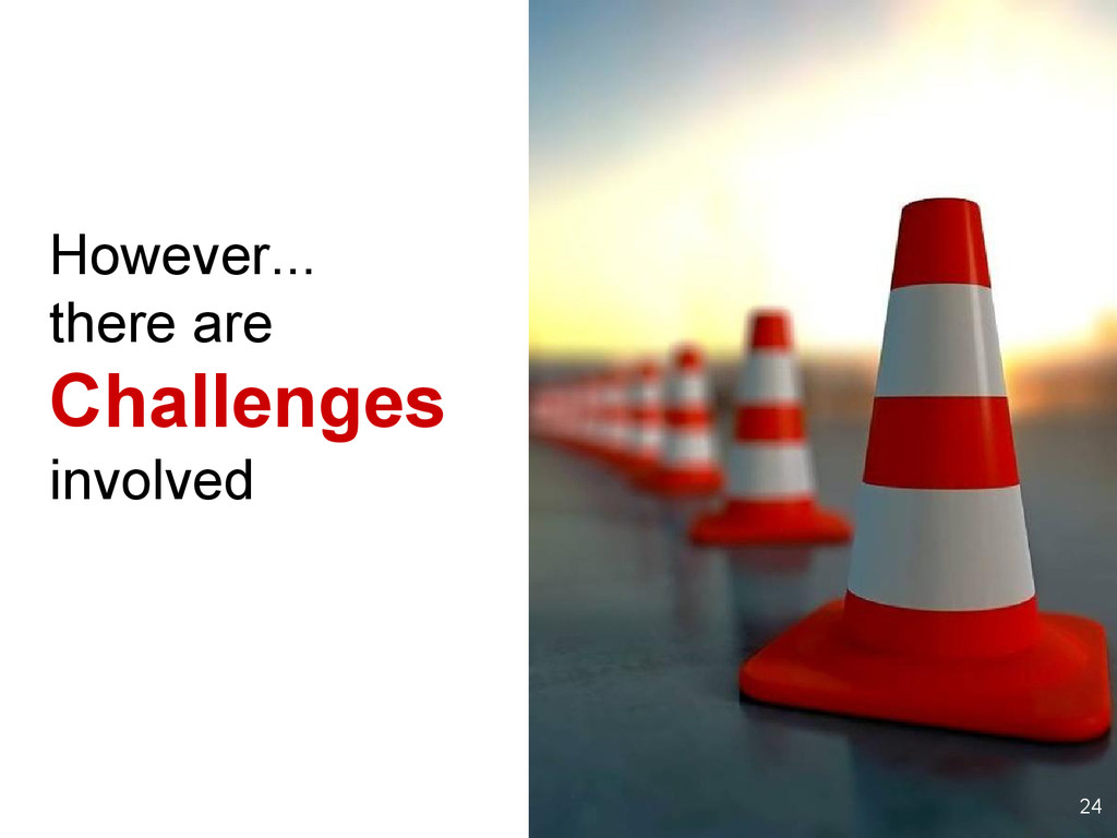 However... there are Challenges involved 24